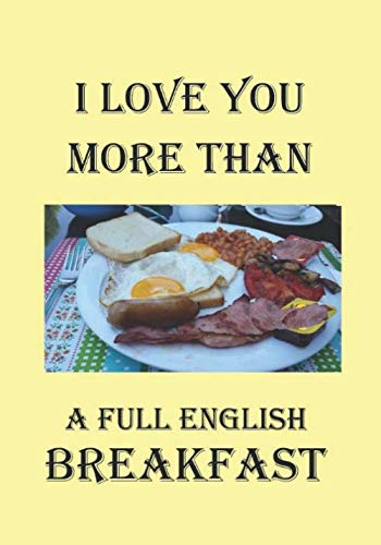 I LOVE YOU MORE THAN A FULL ENGLISH BREAKFAST: A Funny Gift Journal Notebook...A Message For You. NOTEBOOKS Make Great Gifts
