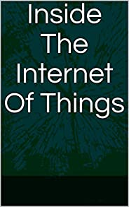 Inside The Internet Of Things (English Edition)