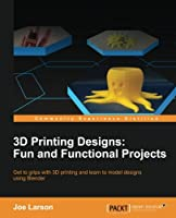 3D Printing Designs: Fun and Functional Projects Front Cover