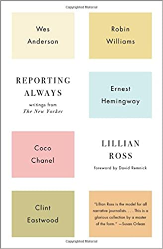Reporting Always Writings From The New Yorker Lillian Ross David