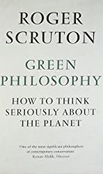 Green Philosophy: How to Think Seriously About the Planet by Roger Scruton (2012) Hardcover