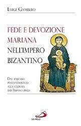 Fede e devozione mariana nell'impero bizantino. Dal periodo post-patristico alla caduta dell'impero (1453)