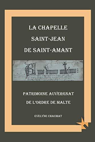La chapelle Saint Jean de Saint Amant: Patrimoine auvergnat de l'Ordre de Malte (French - Saint Chapelle