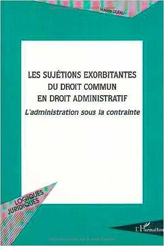 Les Sujetions Exorbitantes Du Droit Commun En Droit Administratif L Administration Sous La Contrainte Logiques Juridiques French Edition Dufau Valerie 9782738488916 Amazon Com Books