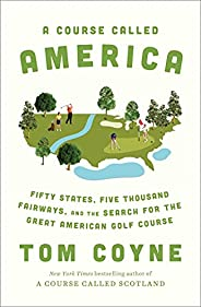 A Course Called America: Fifty States, Five Thousand Fairways, and the Search for the Great American Golf Cour