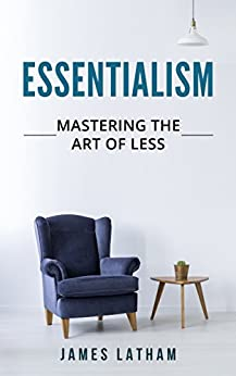 Essentialism: Mastering The Art of Less by [Latham, James]