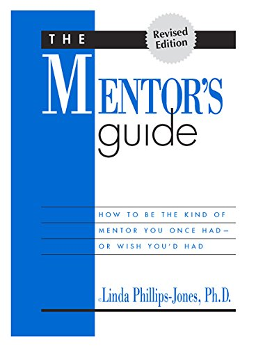The mentor's guide: How to be the kind of mentor you once had-- or wish you'd had