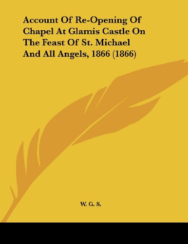 Account Of Re-Opening Of Chapel At Glamis Castle On The Feast Of St. Michael And All Angels, 1866 (1866)
