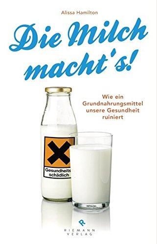 Die Milch macht's!: Wie ein Grundnahrungsmittel unsere Gesundheit ruiniert