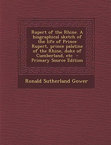 Rupert of the Rhine. a Biographical Sketch of the Life of Prince Rupert, Prince Palatine of the Rhine, Duke of Cumberland, Etc - Primary Source Editio