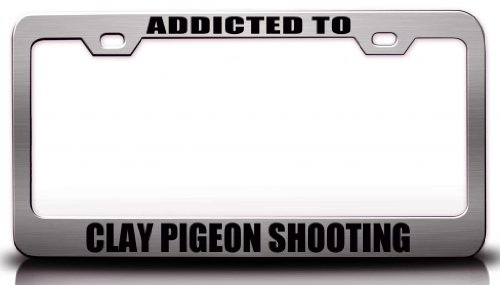 ADDICTED TO CLAY PIGEON SHOOTING Hobies Sports Steel Metal License Plate Frame Ch#50