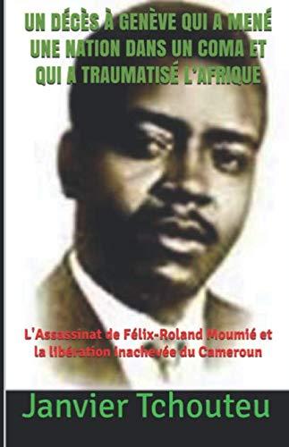 UN DÉCÈS À GENÈVE QUI A MENÉ UNE NATION DANS UN COMA ET QUI A TRAUMATISÉ L'AFRIQUE: L'assassinat de Félix-Roland Moumié et la libération inachevée du Cameroun (French Edition)