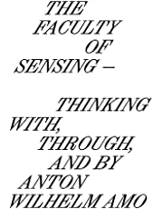 The Faculty of Sensing: Thinking with, through, and by Anton Wilhelm Amo