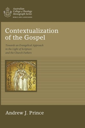 Read Online Contextualization of the Gospel: Towards an Evangelical Approach in the Light of Scripture and the Church Fathers (Australian College of Theology Monograph) pdf epub