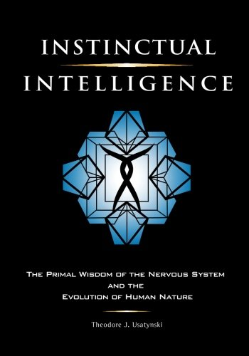 Read Online Instinctual Intelligence: The Primal Wisdom of the Nervous System and the Evolution of Human Nature PDF