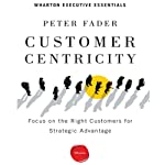 Customer Centricity: Focus on the Right Customers for Strategic Advantage | Peter Fader