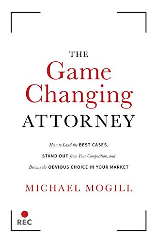 The Game Changing Attorney: How to Land the Best Cases, Stand Out from Your Competition, and Become the Obvious Choice in Your Market por Michael Mogill
