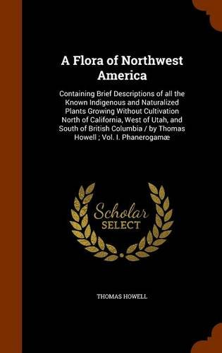 Download A Flora of Northwest America: Containing Brief Descriptions of all the Known Indigenous and Naturalized Plants Growing Without Cultivation North of ... / by Thomas Howell ; Vol. I. Phanerogamæ pdf epub