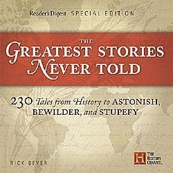The Greatest Stories Never Told: 230 Tales from History to Astonish, Bewilder, and Stupefy by Rick Beyer (January 19,2008)