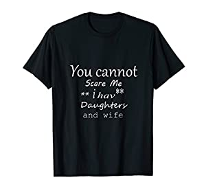 You cannot Scare Me i have Daughters and wife t-shirt
