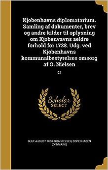 Book Kjobenhavns Diplomatarium. Samling AF Dokumenter, Brev Og Andre Kilder Til Oplysning Om Kjobenvavns Aeldre Forhold for 1728. Udg. Ved Kjobenhavns ... Omsorg AF O. Nielsen; 02 (Danish Edition)