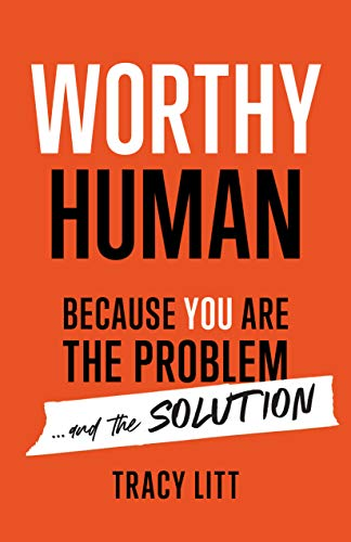 Worthy Human : Because You Are the Problem and the Solution