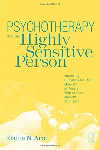 Psychotherapy and the Highly Sensitive Person: Improving Outcomes for That Minority of People Who Are the Majority of Cl