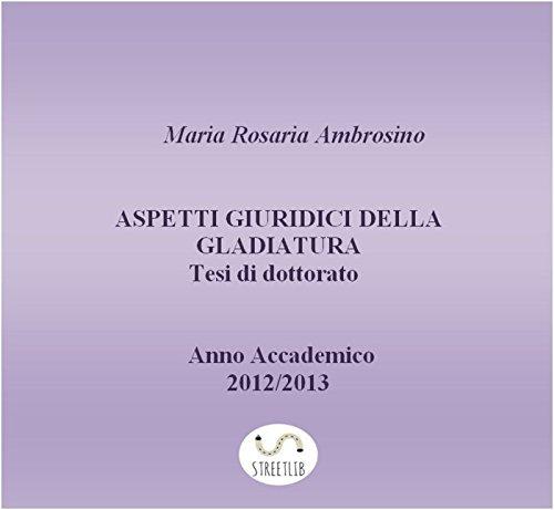 Aspetti giuridici della gladiatura. Tesi di dottorato 2013 (Italian Edition)