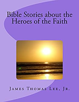 Bible Stories about the Heroes of the Faith (English Edition) de [Lee Jr, James Thomas]
