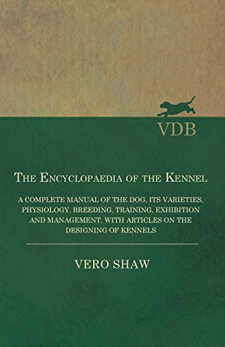 - The Encyclopaedia of the Kennel - A Complete Manual of the Dog, its Varieties, Physiology, Breeding, Training, Exhibition and Management, with Articles on the Designing of Kennels