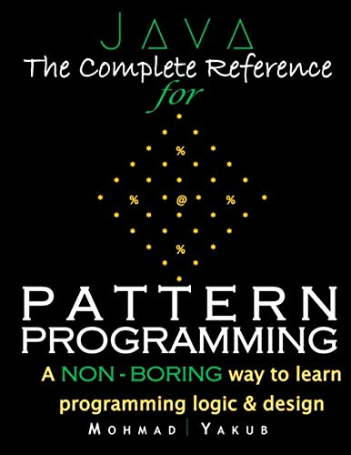 Java:The Complete Reference for Pattern Programming: A NON - BORING way to learn programming logic & design.
