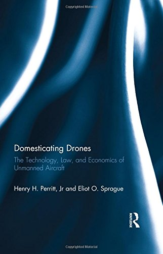 Domesticating Drones: The Technology, Law, and Economics of Unmanned Aircraft