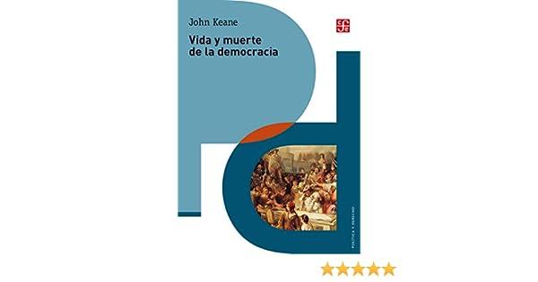 Vida y muerte de la democracia (Politica y Derecho) eBook: Keane, John, Cuevas Mesa, Guillermina del Carmen, Trejo, Fausto José, Noriega Rivero, Gerardo, Pérez-Sáez, Alejandro, V. Rubio Ruiz, Ricardo Martín: Amazon.es: Tienda