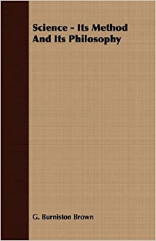 Science - Its Method And Its Philosophy by G. Burniston Brown (2007-03-15)