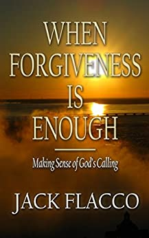 When Forgiveness Is Enough: Making Sense of God's Calling (English Edition) por [Flacco, Jack]