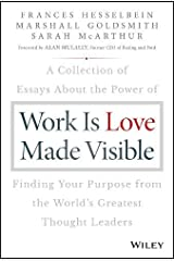 Work is Love Made Visible: A Collection of Essays About the Power of Finding Your Purpose From the World's Greatest Thought Leaders Hardcover