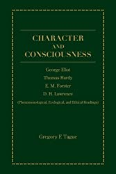 Character And Consciousness: George Eliot, Thomas Hardy, E.M. Forster, D.H. Lawrence (Phenomenological, Ecological, and Ethical Readings)