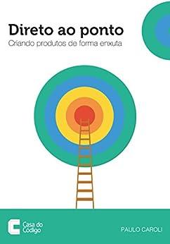 Direto ao Ponto: Criando produtos de forma enxuta (Portuguese Edition) by [Caroli, Paulo]