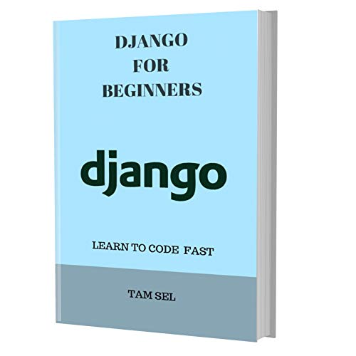 DJANGO FOR BEGINNERS:  Learn Coding Fast! Django Programming Language Crash Course, Quick Start Tutorial - In Smart Easy Steps! An Ultimate Beginner's Guide