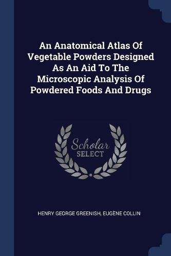 Read Online An Anatomical Atlas Of Vegetable Powders Designed As An Aid To The Microscopic Analysis Of Powdered Foods And Drugs PDF