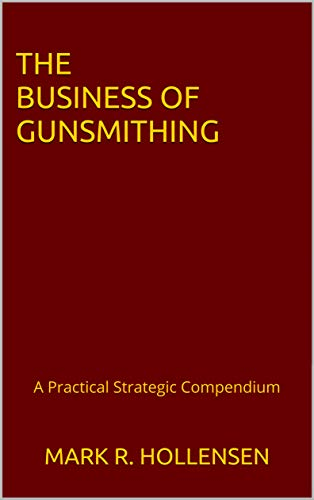 The Business of Gunsmithing: A Practical Strategic Compendium