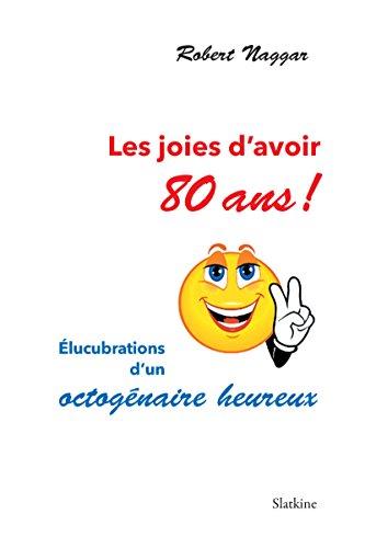 Les Joies D Avoir 80 Ans élucubrations D Un Octogénaire Heureux French Edition