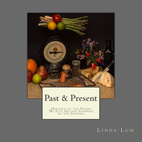Past & Present: History of the Foods We Eat; Recipes Inspired by the Stories
