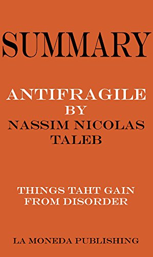 Summary of Antifragile: Things That Gain from Disorder by Nassim Nicholas Taleb Key Concepts in 15 Min or Less