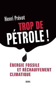 Trop de pétrole ! : Energie fossile et réchauffement climatique par Henri Prévot