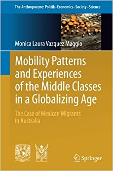 Book Mobility Patterns and Experiences of the Middle Classes in a Globalizing Age: The Case of Mexican Migrants in Australia (The Anthropocene: Politik―Economics―Society―Science)
