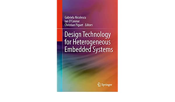 Design Technology For Heterogeneous Embedded Systems Nicolescu Gabriela O Connor Ian Piguet Christian 9789400794962 Amazon Com Books