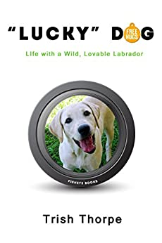 """""""Lucky"""" Dog: Life with a Wild, Lovable Labrador by [Thorpe, Trish]"""