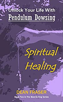 Unlock Your Life With Pendulum Dowsing: Spiritual Healing by [fraser, dean]