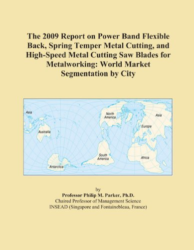 The 2009 Report on Power Band Flexible Back, Spring Temper Metal Cutting, and High-Speed Metal Cutting Saw Blades for Metalworking: World Market Segmentation by City